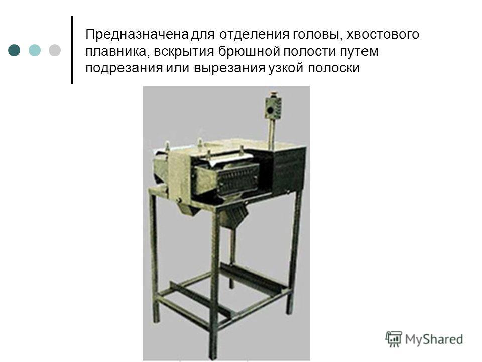 Предназначена для отделения головы, хвостового плавника, вскрытия брюшной полости путем подрезания или вырезания узкой полоски