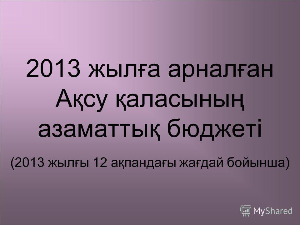 2013 жылға арналған Ақсу қаласының азаматтық бюджеті (2013 жылғы 12 ақпандағы жағдай бойынша)