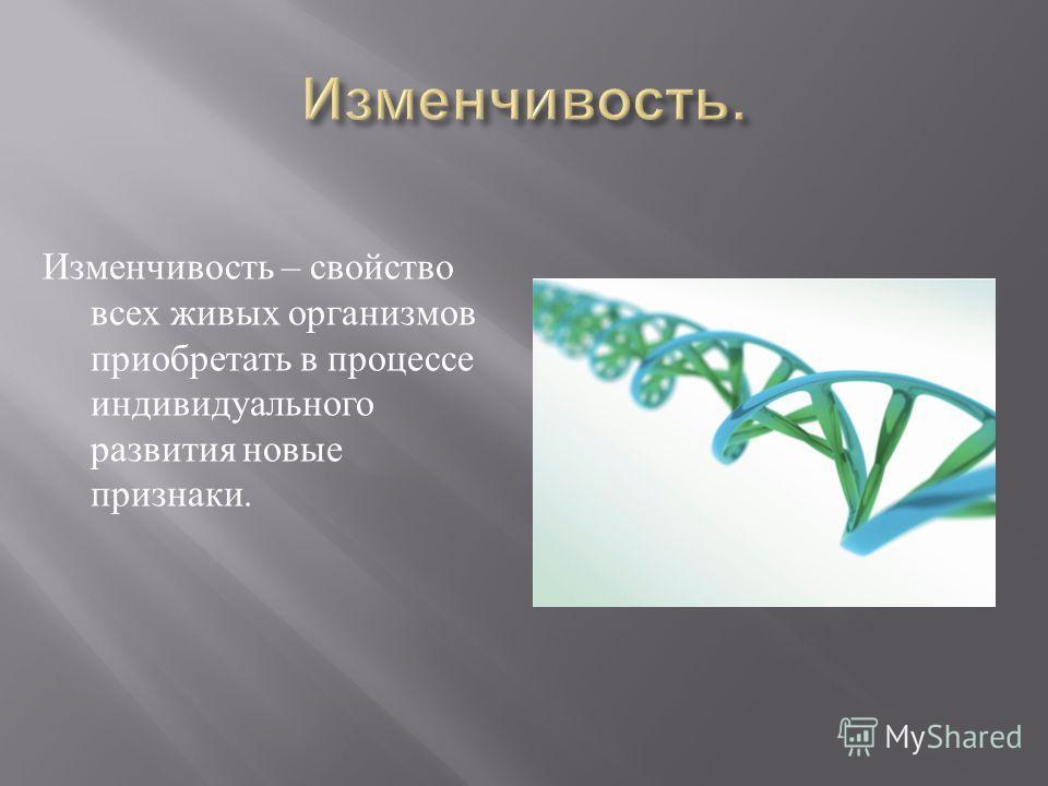 Изменчивость – свойство всех живых организмов приобретать в процессе индивидуального развития новые признаки.