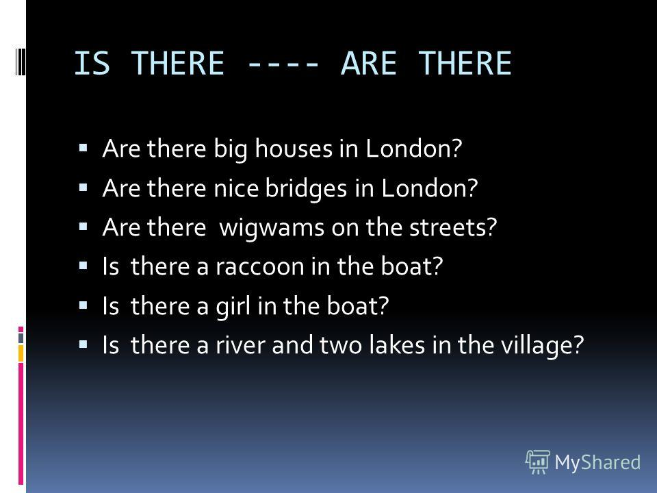 IS THERE ---- ARE THERE Are there big houses in London? Are there nice bridges in London? Are there wigwams on the streets? Is there a raccoon in the boat? Is there a girl in the boat? Is there а river and two lakes in the village?