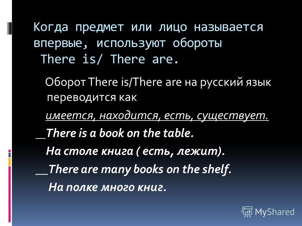 Когда предмет или лицо называется впервые, используют обороты There is/ There are. Оборот There is/There are на русский язык переводится как имеется, находится, есть, существует. There is a book on the table. На столе книга ( есть, лежит). __There ar