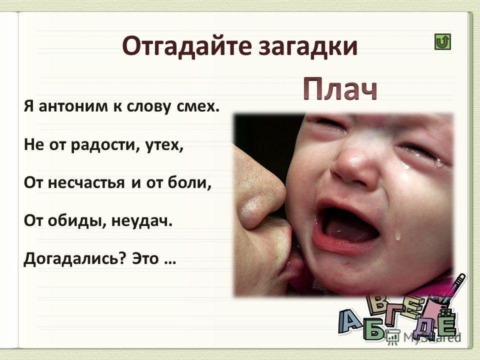 Я антоним к слову смех. Не от радости, утех, От несчастья и от боли, От обиды, неудач. Догадались? Это …