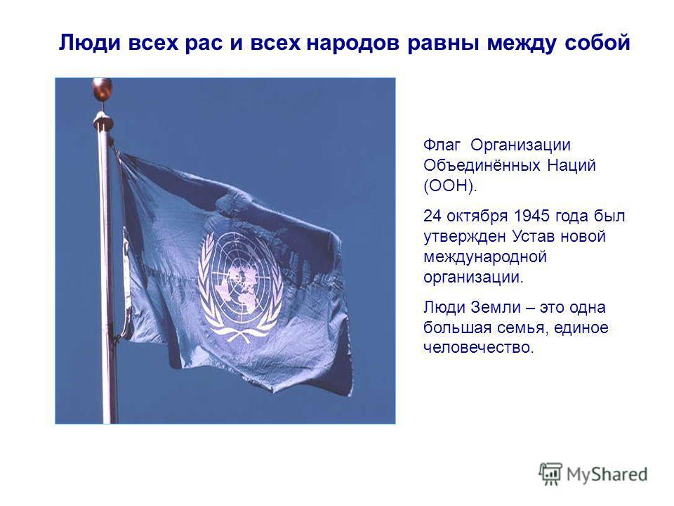 Люди всех рас и всех народов равны между собой Флаг Организации Объединённых Наций (ООН). 24 октября 1945 года был утвержден Устав новой международной организации. Люди Земли – это одна большая семья, единое человечество.