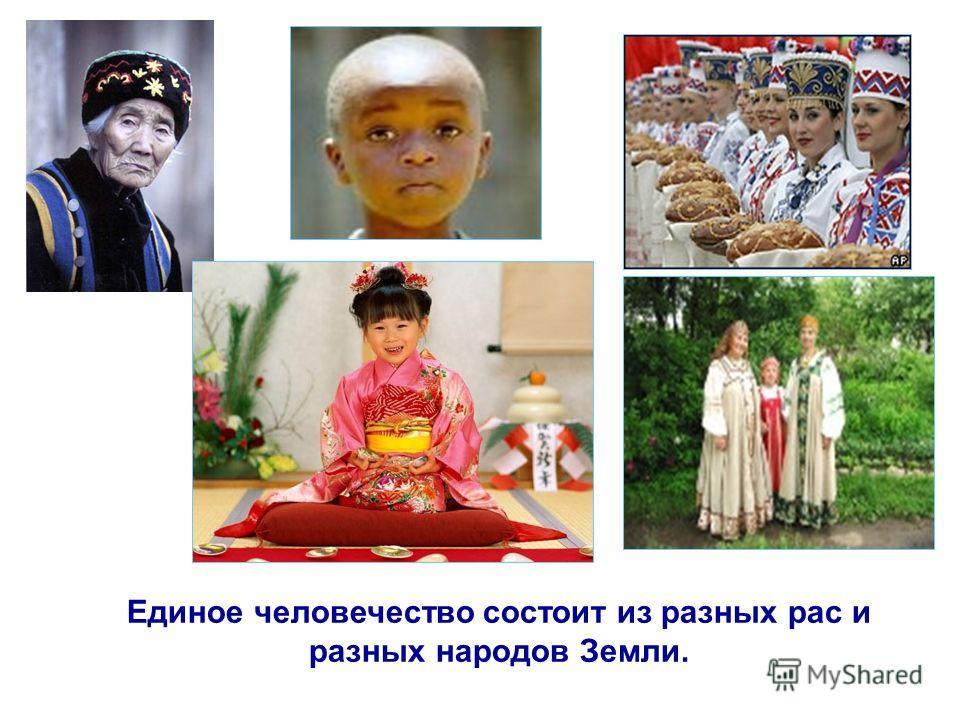 Единое человечество состоит из разных рас и разных народов Земли.