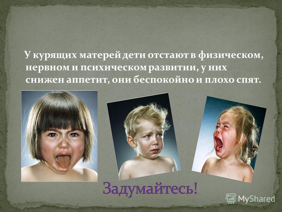 У курящих матерей дети отстают в физическом, нервном и психическом развитии, у них снижен аппетит, они беспокойно и плохо спят.