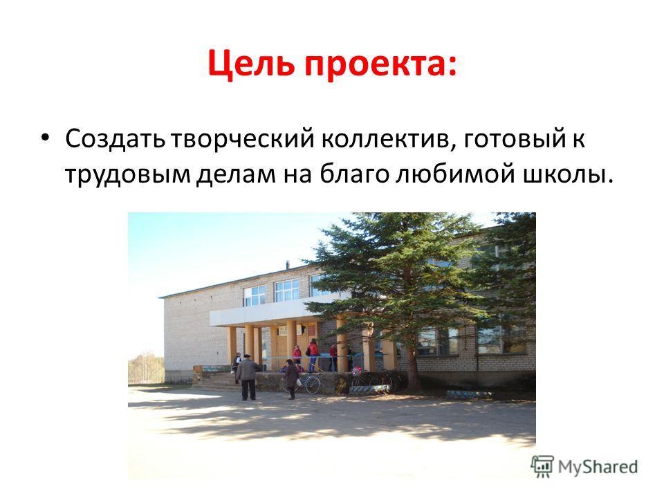 Цель проекта: Создать творческий коллектив, готовый к трудовым делам на благо любимой школы.