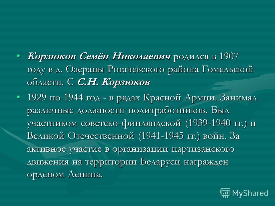 Корзюков Семён Николаевич родился в 1907 году в д. Озераны Рогачевского района Гомельской области. С С.Н. КорзюковКорзюков Семён Николаевич родился в 1907 году в д. Озераны Рогачевского района Гомельской области. С С.Н. Корзюков 1929 по 1944 год - в