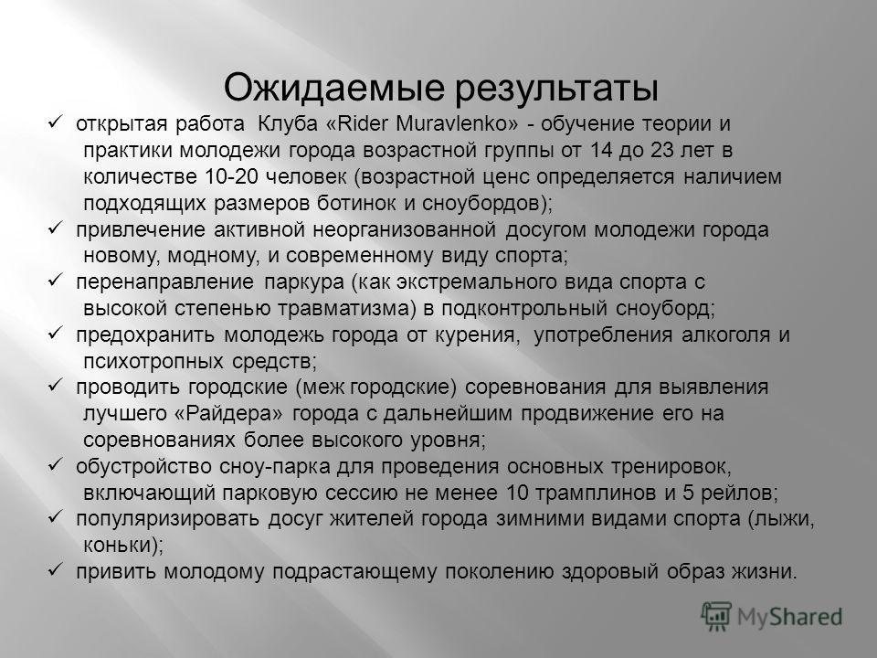 Ожидаемые результаты открытая работа Клуба «Rider Muravlenko» - обучение теории и практики молодежи города возрастной группы от 14 до 23 лет в количестве 10-20 человек (возрастной ценс определяется наличием подходящих размеров ботинок и сноубордов);