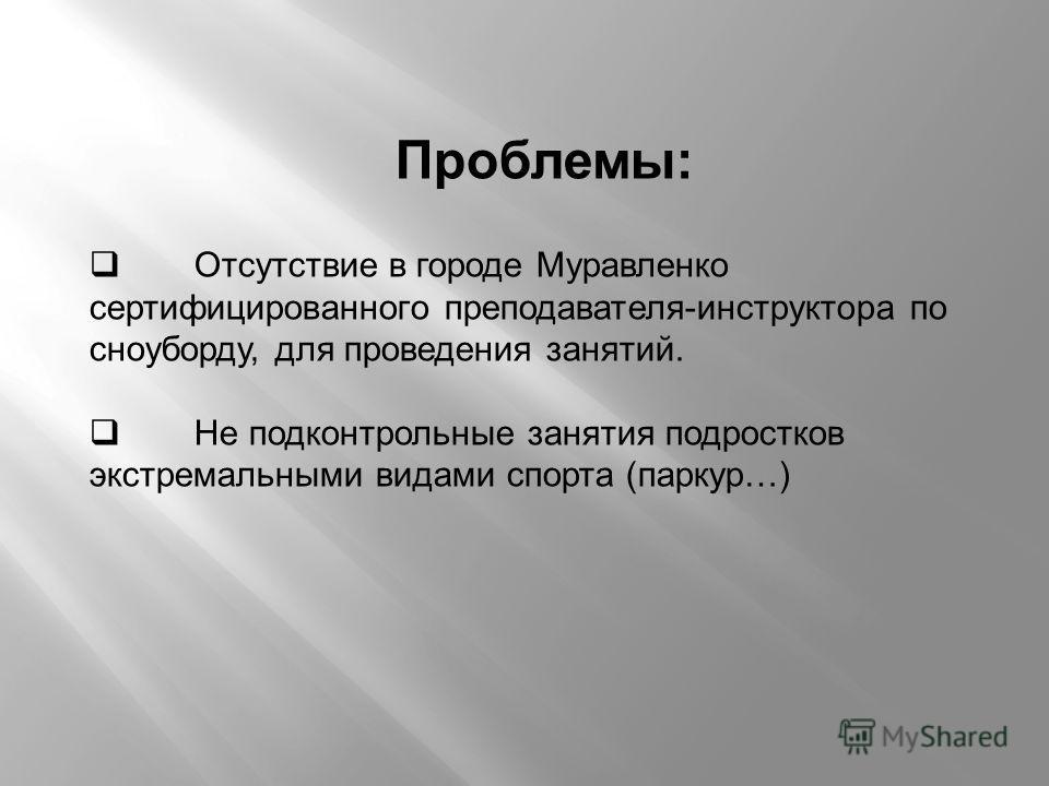 Проблемы: Отсутствие в городе Муравленко сертифицированного преподавателя-инструктора по сноуборду, для проведения занятий. Не подконтрольные занятия подростков экстремальными видами спорта (паркур…)