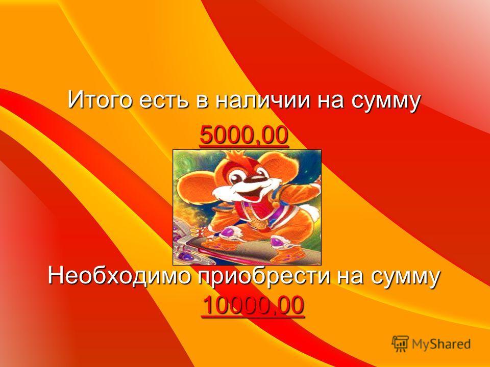 Итого есть в наличии на сумму 5000,00 Необходимо приобрести на сумму 10000,00