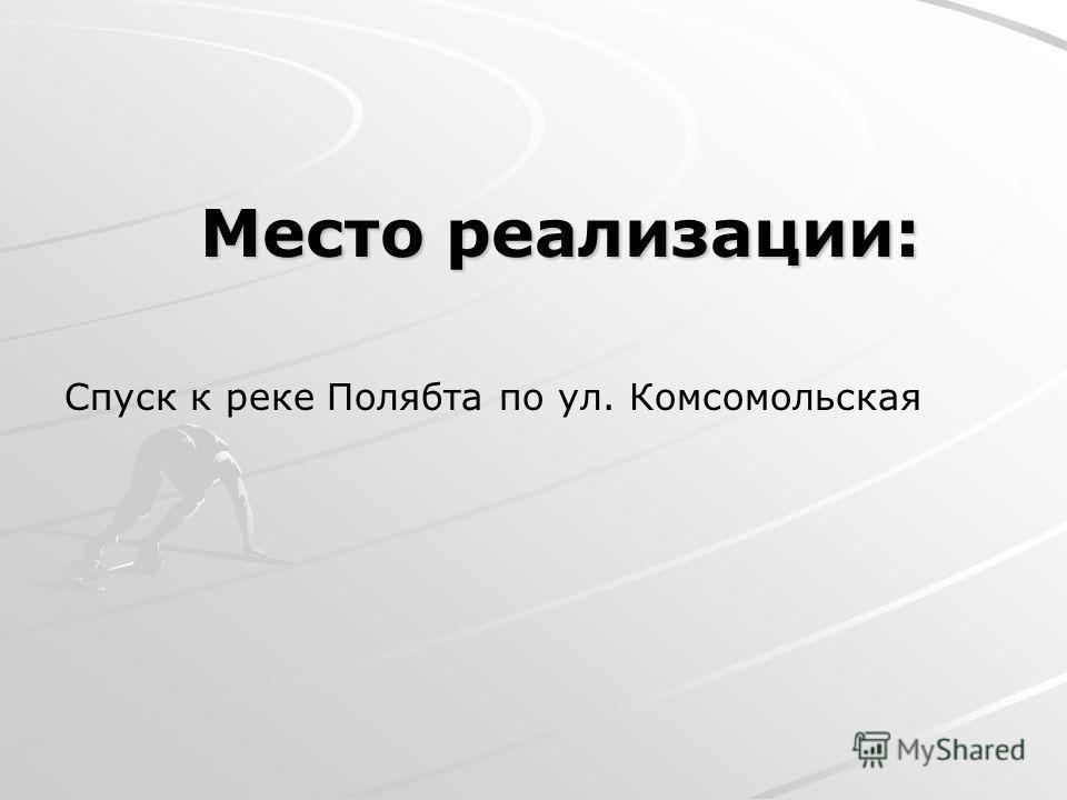Место реализации: Спуск к реке Полябта по ул. Комсомольская