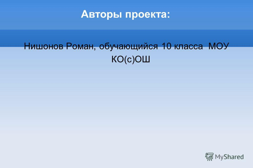 Авторы проекта: Нишонов Роман, обучающийся 10 класса МОУ КО(с)ОШ