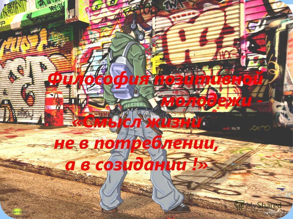 Философия позитивной молодежи - «Смысл жизни не в потреблении, а в созидании !»