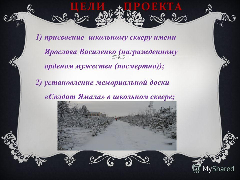 ЦЕЛИ ПРОЕКТА 1)присвоение школьному скверу имени Ярослава Василенко (награжденному орденом мужества (посмертно)); 2)установление мемориальной доски «Солдат Ямала» в школьном сквере;