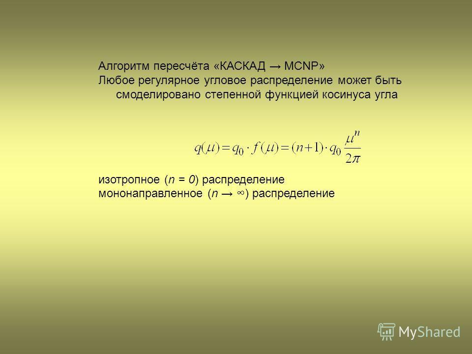 Алгоритм пересчёта «КАСКАД MCNP» Любое регулярное угловое распределение может быть смоделировано степенной функцией косинуса угла изотропное (n = 0) распределение мононаправленное (n ) распределение