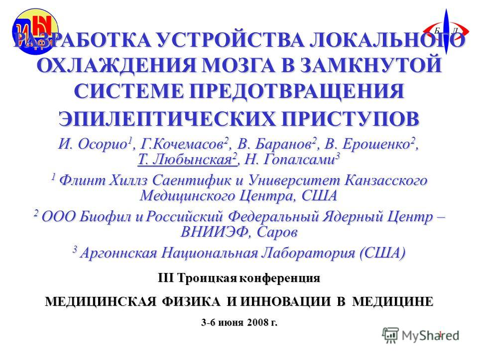 1 РАЗРАБОТКА УСТРОЙСТВА ЛОКАЛЬНОГО ОХЛАЖДЕНИЯ МОЗГА В ЗАМКНУТОЙ СИСТЕМЕ ПРЕДОТВРАЩЕНИЯ ЭПИЛЕПТИЧЕСКИХ ПРИСТУПОВ И. Осорио 1, Г.Кочемасов 2, В. Баранов 2, В. Ерошенко 2, Т. Любынская 2, Н. Гопалсами 3 1 Флинт Хиллз Саентифик и Университет Канзасского