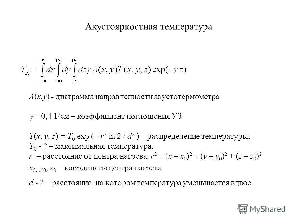Акустояркостная температура A(x,y) - диаграмма направленности акустотермометра = 0,4 1/см – коэффициент поглощения УЗ T(x, y, z) = T 0 exp ( - r 2 ln 2 / d 2 ) – распределение температуры, T 0 - ? – максимальная температура, r – расстояние от центра