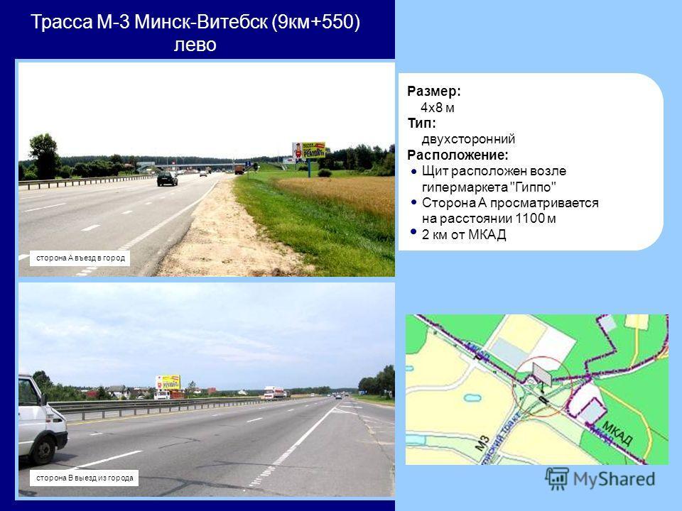 Трасса М-3 Минск-Витебск (9км+550) лево Размер: 4x8 м Тип: двухсторонний Расположение: Щит расположен возле гипермаркета Гиппо Сторона А просматривается на расстоянии 1100 м 2 км от МКАД сторона В выезд из города сторона А въезд в город