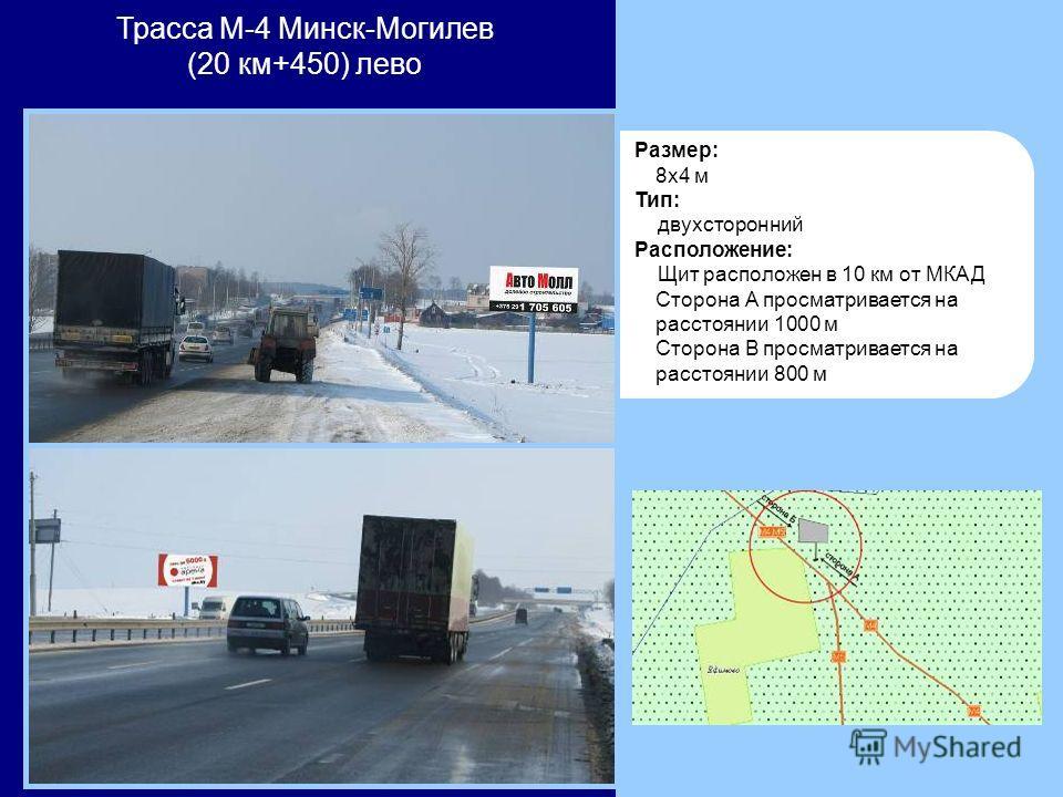 Размер: 8x4 м Тип: двухсторонний Расположение: Щит расположен в 10 км от МКАД Cторона А просматривается на расстоянии 1000 м Сторона В просматриваетcя на расстоянии 800 м Трасса М-4 Минск-Могилев (20 км+450) лево