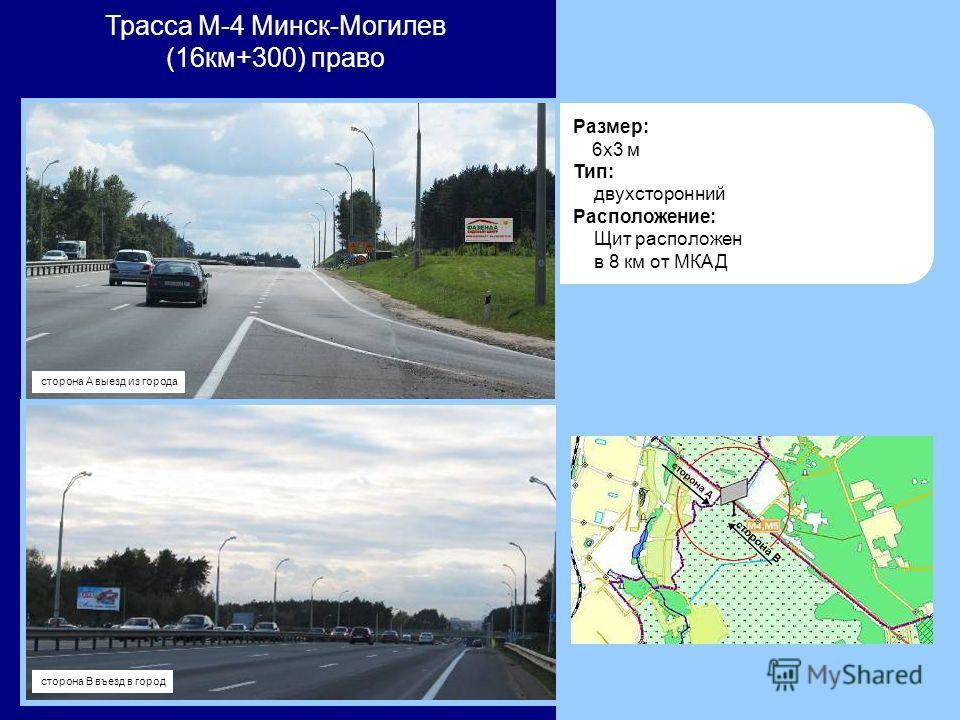 Размер: 6x3 м Тип: двухсторонний Расположение: Щит расположен в 8 км от МКАД Трасса М-4 Минск-Могилев (16км+300) право сторона А выезд из города сторона В въезд в город