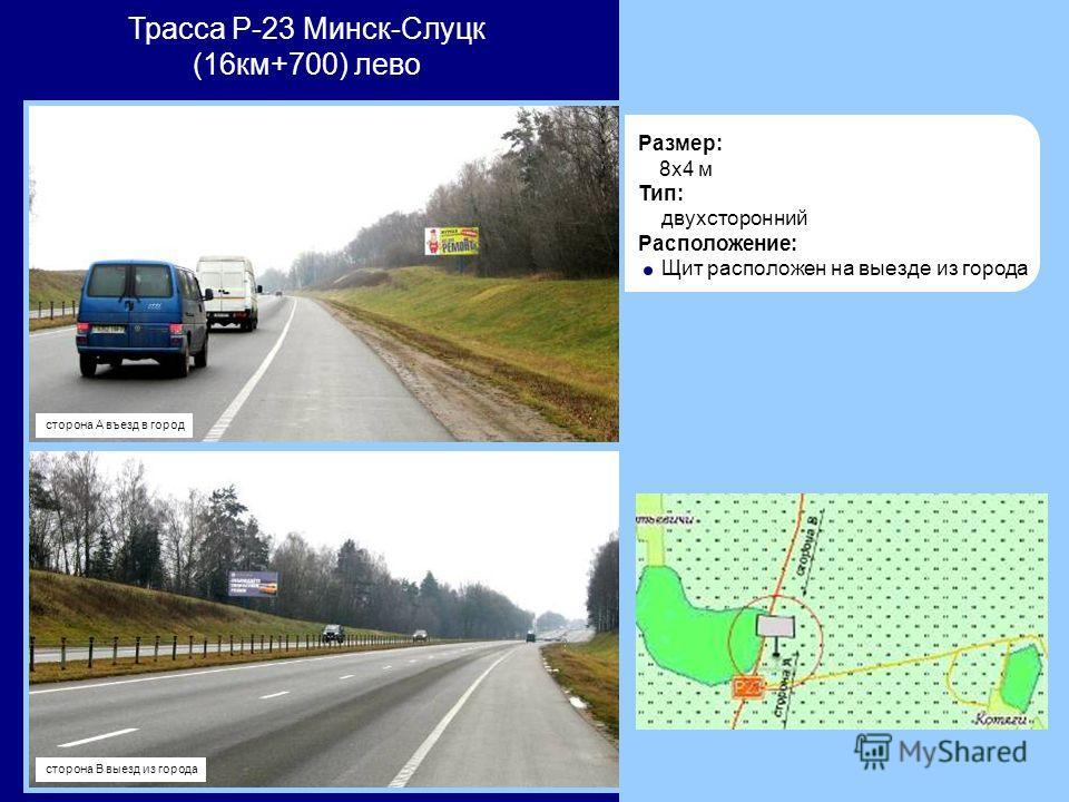 Трасса Р-23 Минск-Слуцк (16км+700) лево Размер: 8x4 м Тип: двухсторонний Расположение: Щит расположен на выезде из города сторона А въезд в город сторона В выезд из города