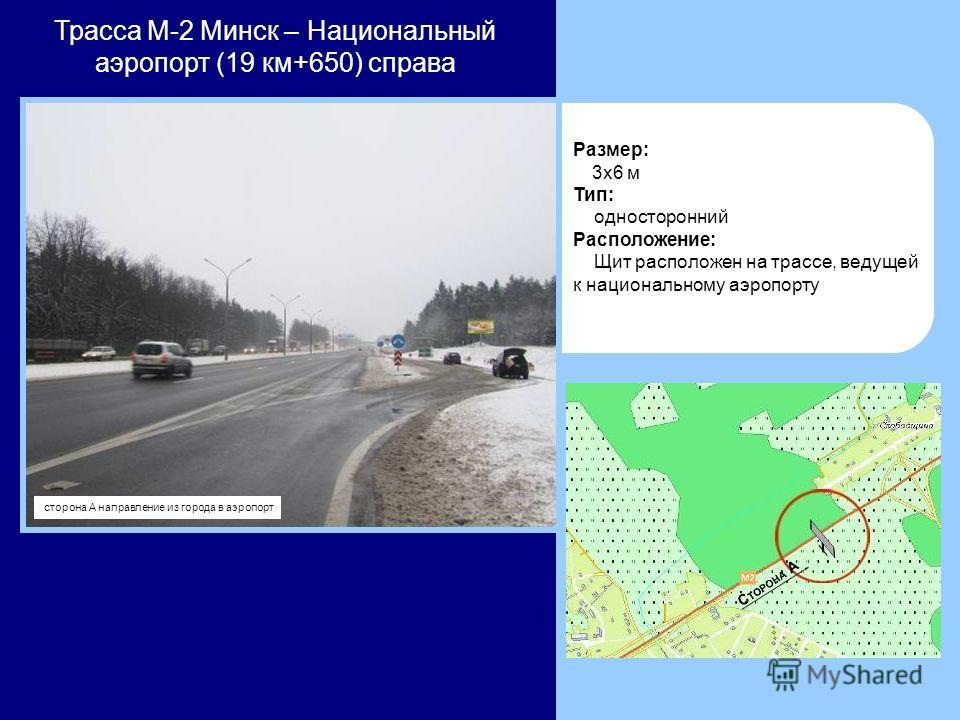 Трасса М-2 Минск – Национальный аэропорт (19 км+650) справа Размер: 3x6 м Тип: односторонний Расположение: Щит расположен на трассе, ведущей к национальному аэропорту сторона А направление из города в аэропорт