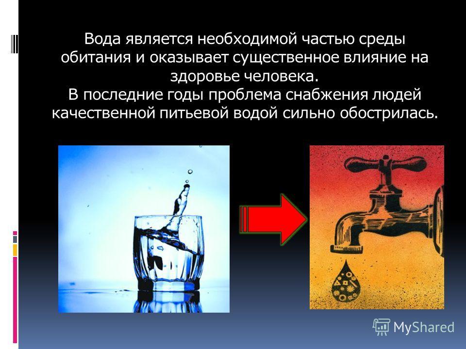 Вода является необходимой частью среды обитания и оказывает существенное влияние на здоровье человека. В последние годы проблема снабжения людей качественной питьевой водой сильно обострилась.
