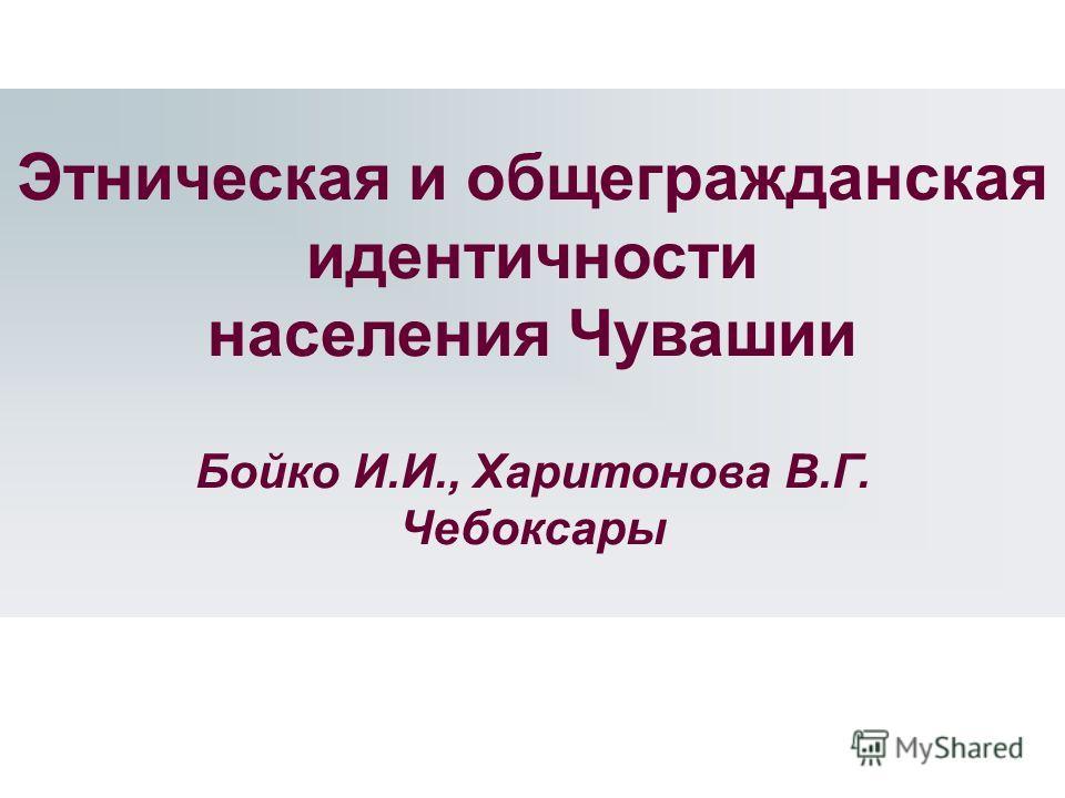 Этническая и общегражданская идентичности населения Чувашии Бойко И.И., Харитонова В.Г. Чебоксары