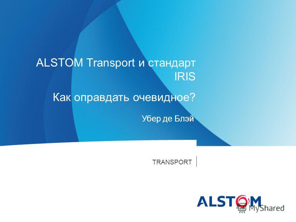 TRANSPORT Убер де Блэй ALSTOM Transport и стандарт IRIS Как оправдать очевидное?