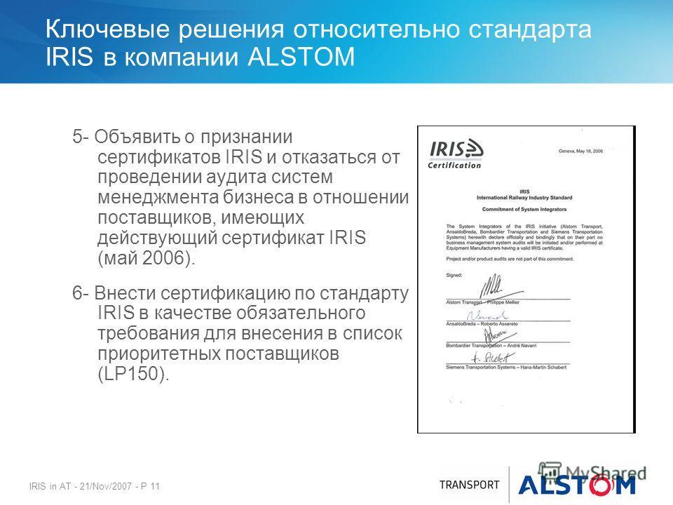 IRIS in AT - 21/Nov/2007 - P 11 Ключевые решения относительно стандарта IRIS в компании ALSTOM 5- Объявить о признании сертификатов IRIS и отказаться от проведении аудита систем менеджмента бизнеса в отношении поставщиков, имеющих действующий сертифи