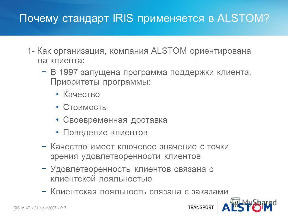 IRIS in AT - 21/Nov/2007 - P 7 Почему стандарт IRIS применяется в ALSTOM? 1- Как организация, компания ALSTOM ориентирована на клиента: В 1997 запущена программа поддержки клиента. Приоритеты программы: Качество Стоимость Своевременная доставка Повед