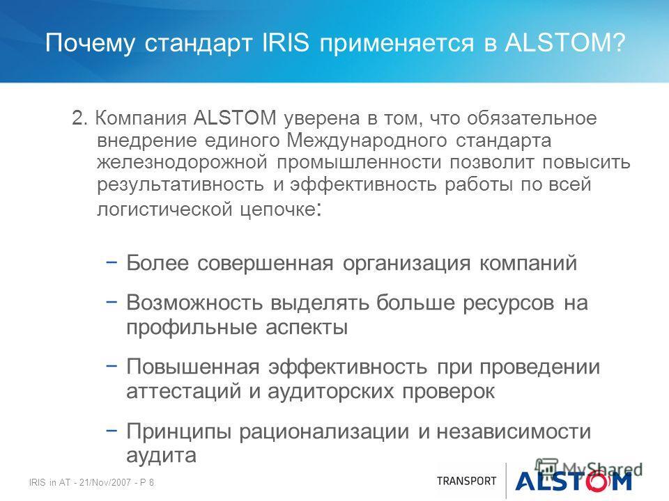 IRIS in AT - 21/Nov/2007 - P 8 Почему стандарт IRIS применяется в ALSTOM? 2. Компания ALSTOM уверена в том, что обязательное внедрение единого Международного стандарта железнодорожной промышленности позволит повысить результативность и эффективность