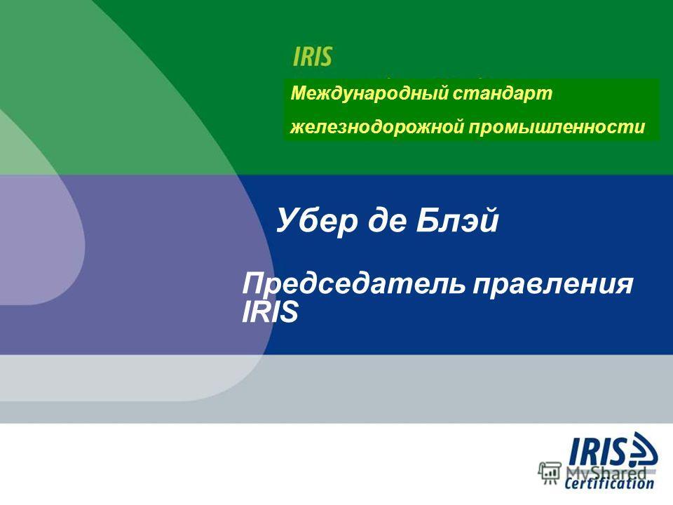 Убер де Блэй Председатель правления IRIS Международный стандарт железнодорожной промышленности
