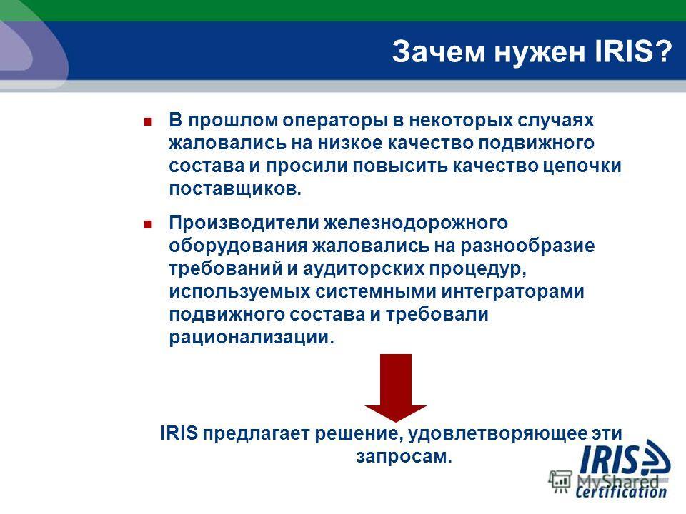 Зачем нужен IRIS? В прошлом операторы в некоторых случаях жаловались на низкое качество подвижного состава и просили повысить качество цепочки поставщиков. Производители железнодорожного оборудования жаловались на разнообразие требований и аудиторски