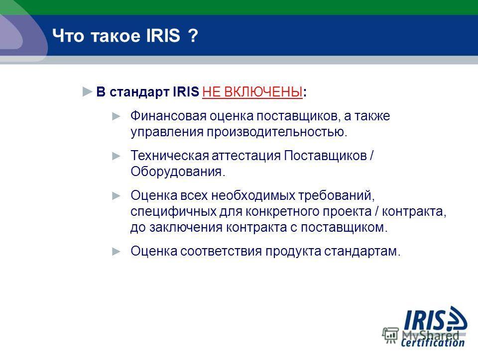 В стандарт IRIS НЕ ВКЛЮЧЕНЫ: Финансовая оценка поставщиков, а также управления производительностью. Техническая аттестация Поставщиков / Оборудования. Оценка всех необходимых требований, специфичных для конкретного проекта / контракта, до заключения