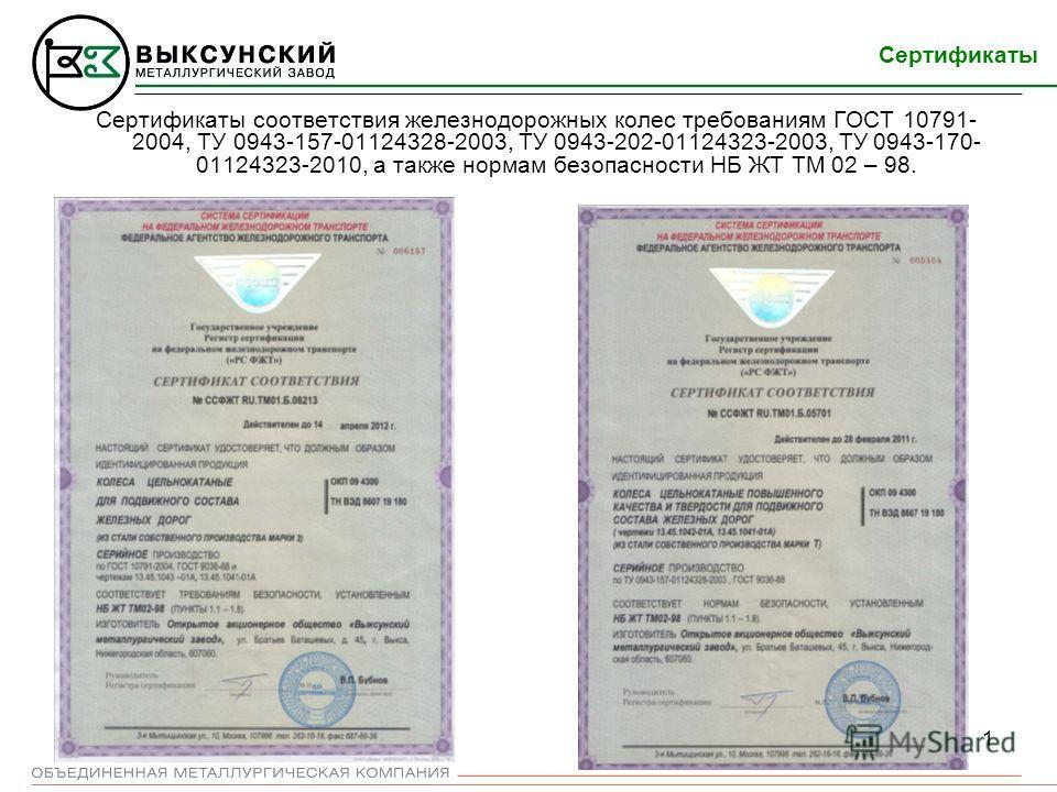 1 Сертификаты соответствия железнодорожных колес требованиям ГОСТ 10791- 2004, ТУ 0943-157-01124328-2003, ТУ 0943-202-01124323-2003, ТУ 0943-170- 01124323-2010, а также нормам безопасности НБ ЖТ ТМ 02 – 98. Сертификаты