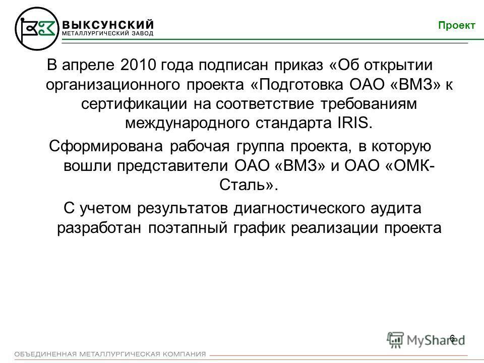 6 В апреле 2010 года подписан приказ «Об открытии организационного проекта «Подготовка ОАО «ВМЗ» к сертификации на соответствие требованиям международного стандарта IRIS. Сформирована рабочая группа проекта, в которую вошли представители ОАО «ВМЗ» и