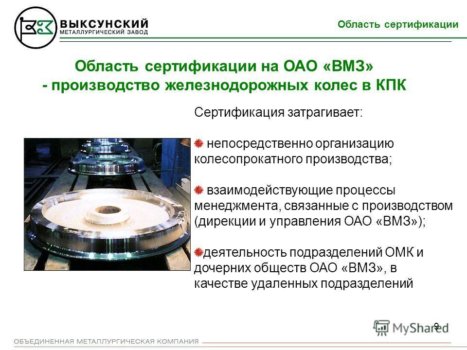 9 Область сертификации Область сертификации на ОАО «ВМЗ» - производство железнодорожных колес в КПК Сертификация затрагивает: непосредственно организацию колесопрокатного производства; взаимодействующие процессы менеджмента, связанные с производством