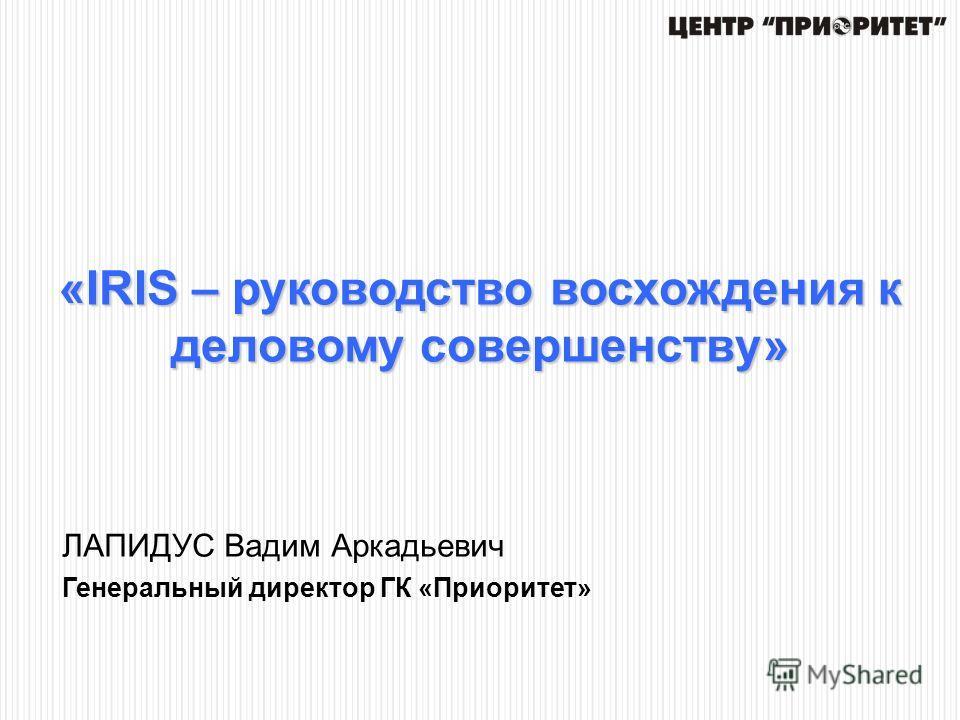 «IRIS – руководство восхождения к деловому совершенству» ЛАПИДУС Вадим Аркадьевич Генеральный директор ГК «Приоритет»