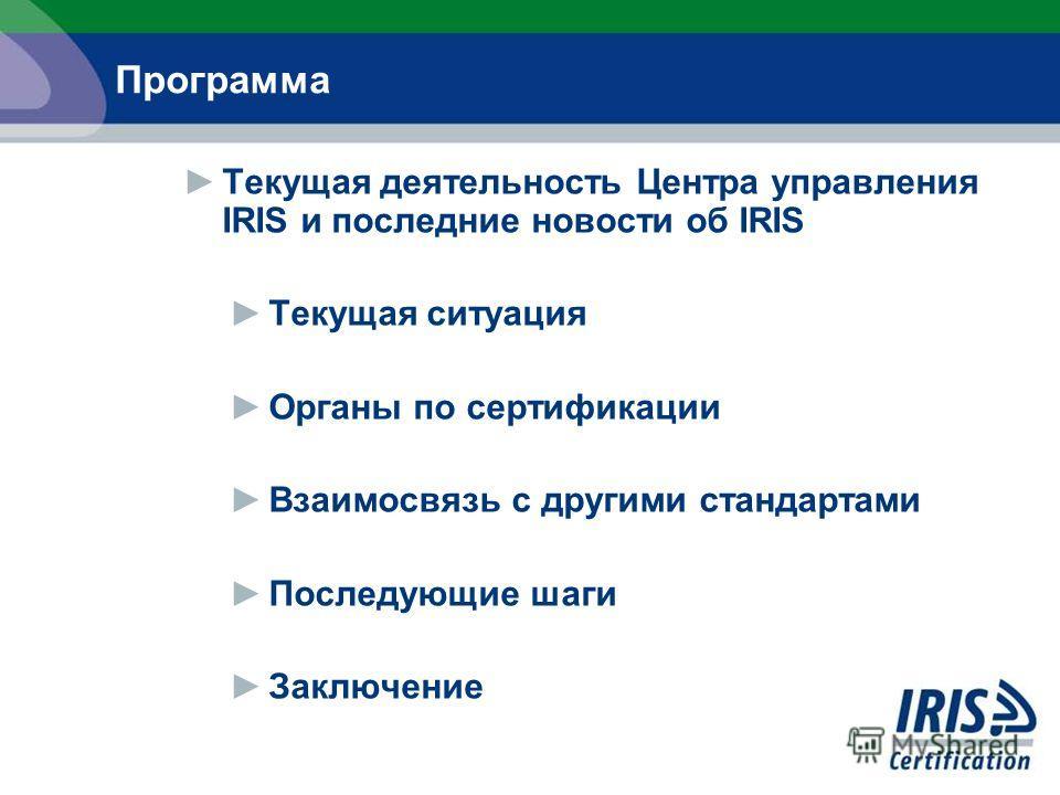 Текущая деятельность Центра управления IRIS и последние новости об IRIS Текущая ситуация Органы по сертификации Взаимосвязь с другими стандартами Последующие шаги Заключение Программа