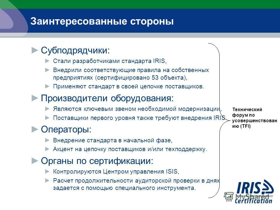 Заинтересованные стороны Субподрядчики: Стали разработчиками стандарта IRIS, Внедрили соответствующие правила на собственных предприятиях (сертифицировано 53 объекта), Применяют стандарт в своей цепочке поставщиков. Производители оборудования: Являют
