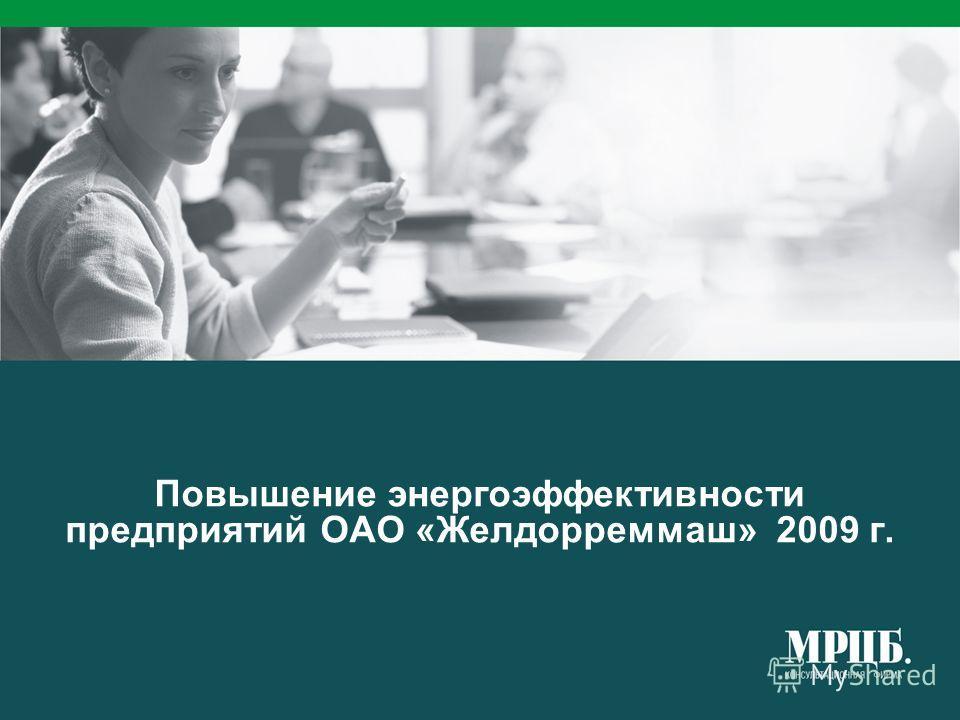 Повышение энергоэффективности предприятий ОАО «Желдорреммаш» 2009 г.