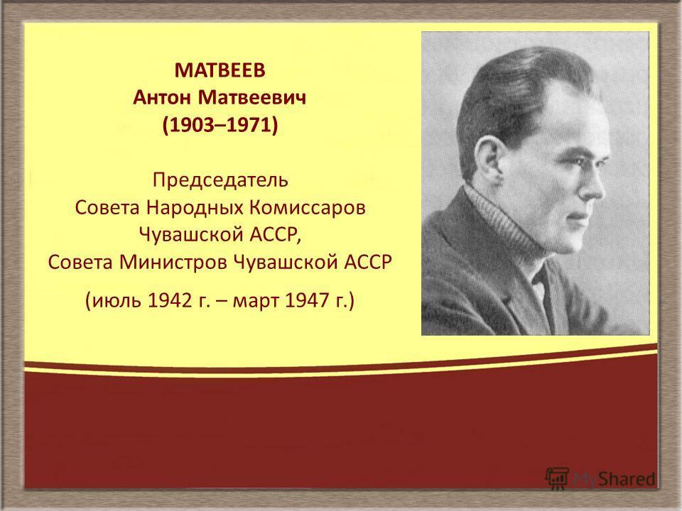 МАТВЕЕВ Антон Матвеевич (1903–1971) Председатель Совета Народных Комиссаров Чувашской АССР, Совета Министров Чувашской АССР (июль 1942 г. – март 1947 г.)