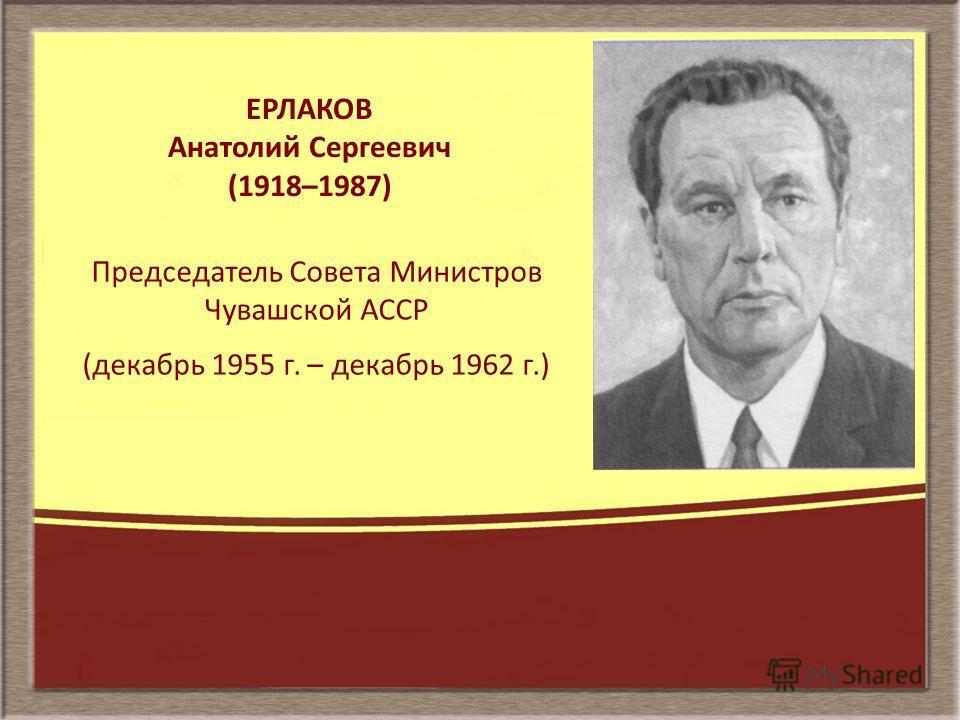 ЕРЛАКОВ Анатолий Сергеевич (1918–1987) Председатель Совета Министров Чувашской АССР (декабрь 1955 г. – декабрь 1962 г.)