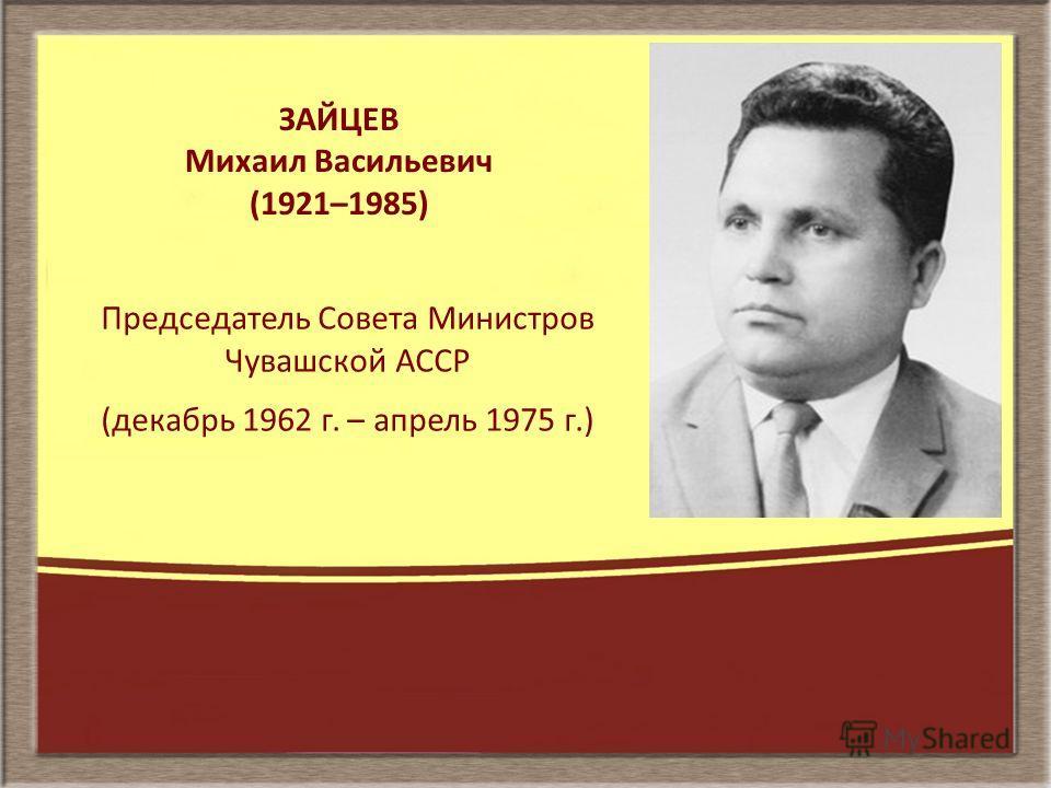 ЗАЙЦЕВ Михаил Васильевич (1921–1985) Председатель Совета Министров Чувашской АССР (декабрь 1962 г. – апрель 1975 г.)