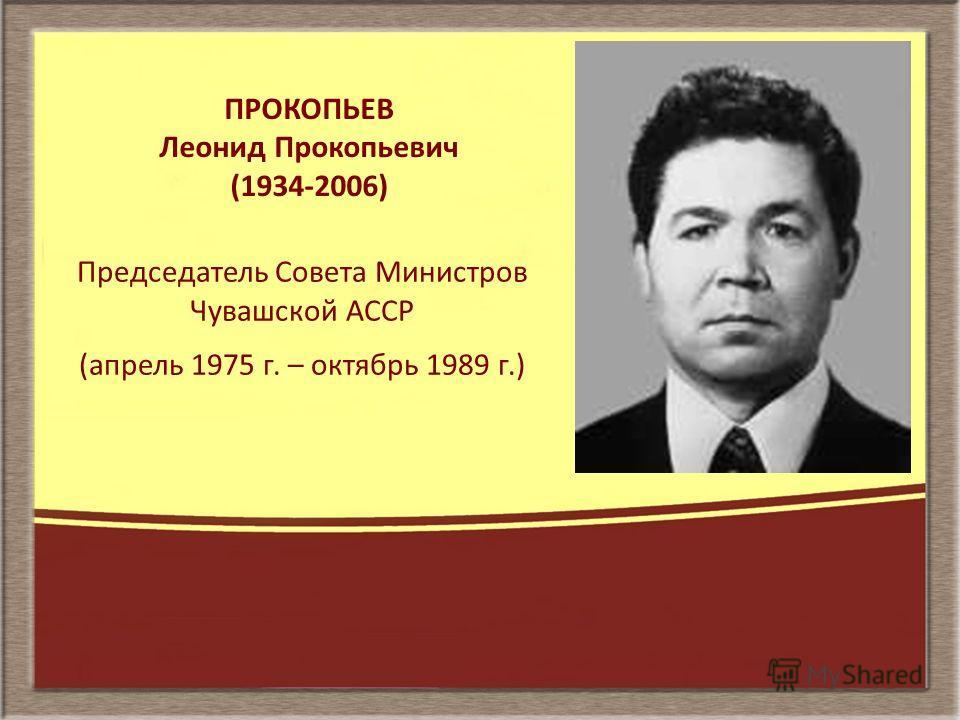 ПРОКОПЬЕВ Леонид Прокопьевич (1934-2006) Председатель Совета Министров Чувашской АССР (апрель 1975 г. – октябрь 1989 г.)