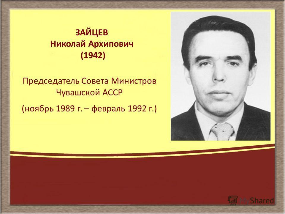 ЗАЙЦЕВ Николай Архипович (1942) Председатель Совета Министров Чувашской АССР (ноябрь 1989 г. – февраль 1992 г.)