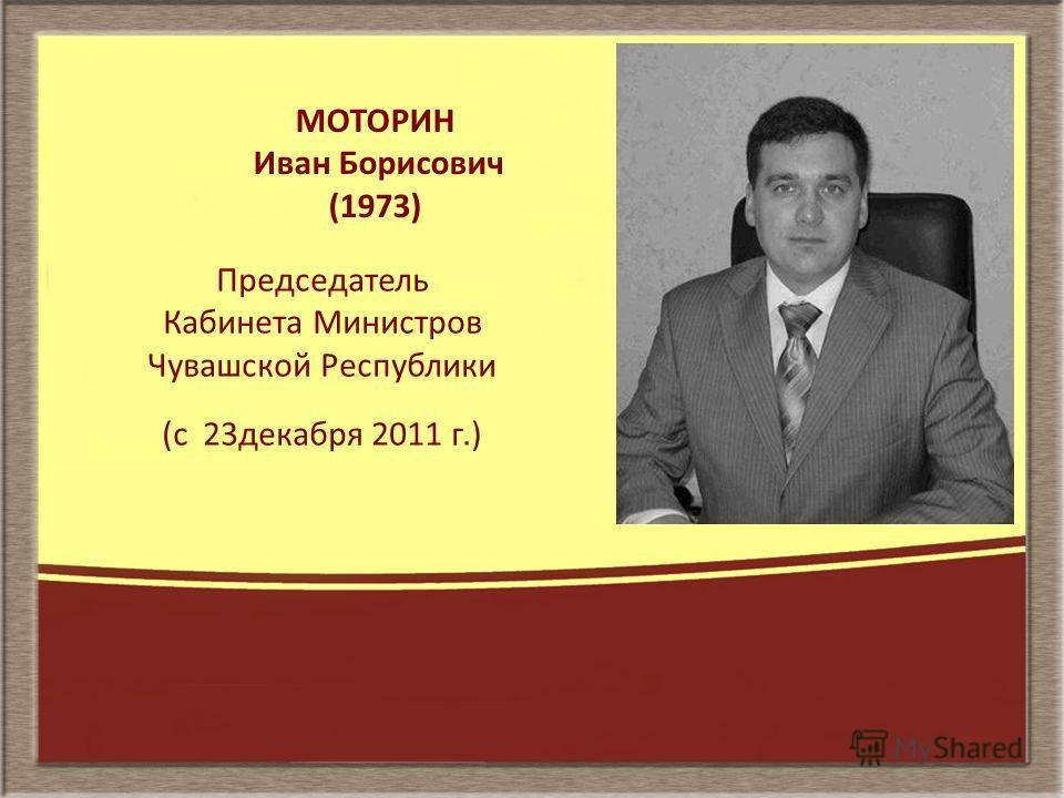 МОТОРИН Иван Борисович (1973) Председатель Кабинета Министров Чувашской Республики (с 23декабря 2011 г.)