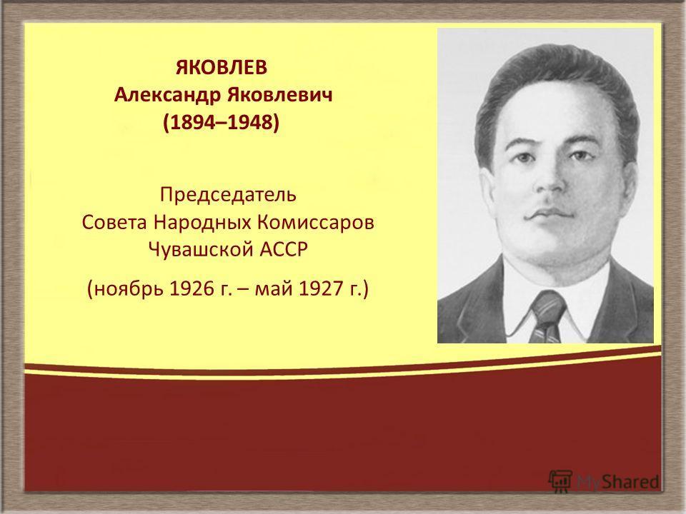 ЯКОВЛЕВ Александр Яковлевич (1894–1948) Председатель Совета Народных Комиссаров Чувашской АССР (ноябрь 1926 г. – май 1927 г.)