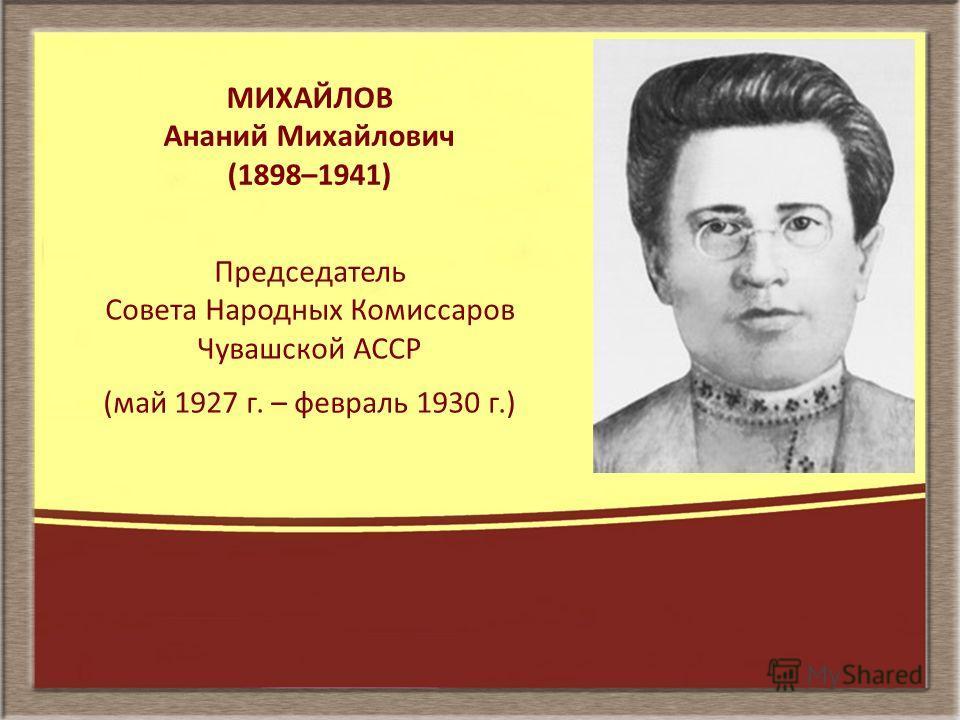 МИХАЙЛОВ Ананий Михайлович (1898–1941) Председатель Совета Народных Комиссаров Чувашской АССР (май 1927 г. – февраль 1930 г.)